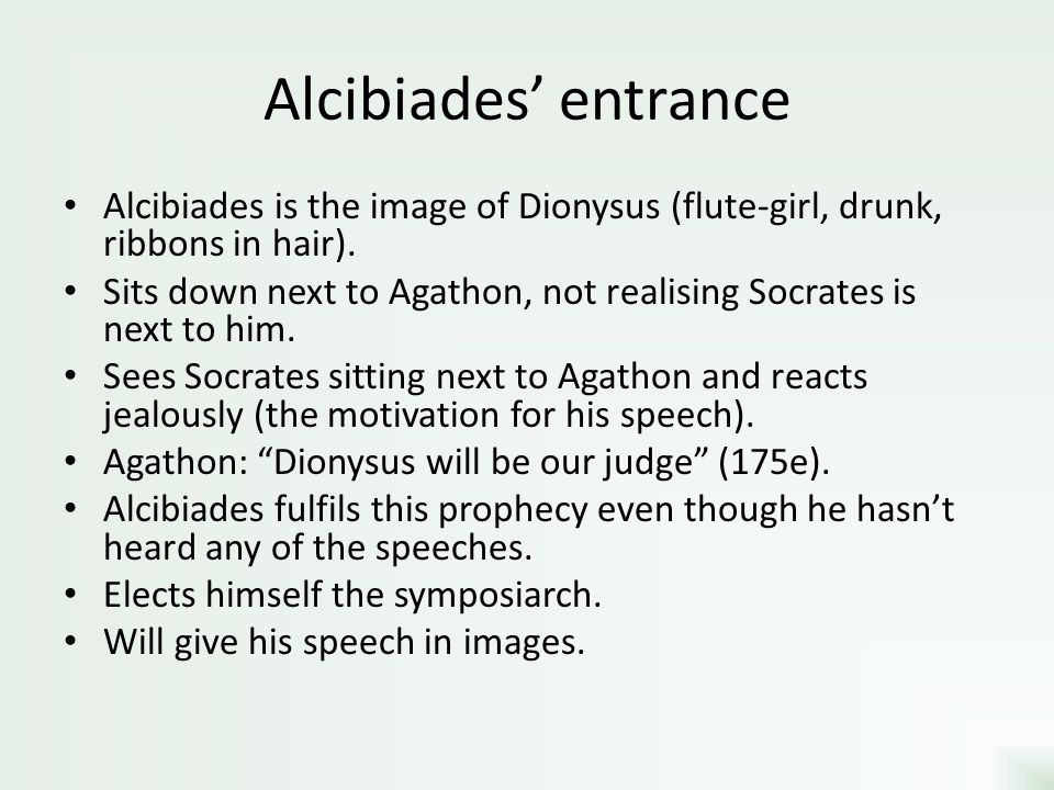 Alcibiades' entrance Alcibiades is the image of Dionysus (flute-girl, drunk, ribbons in hair).