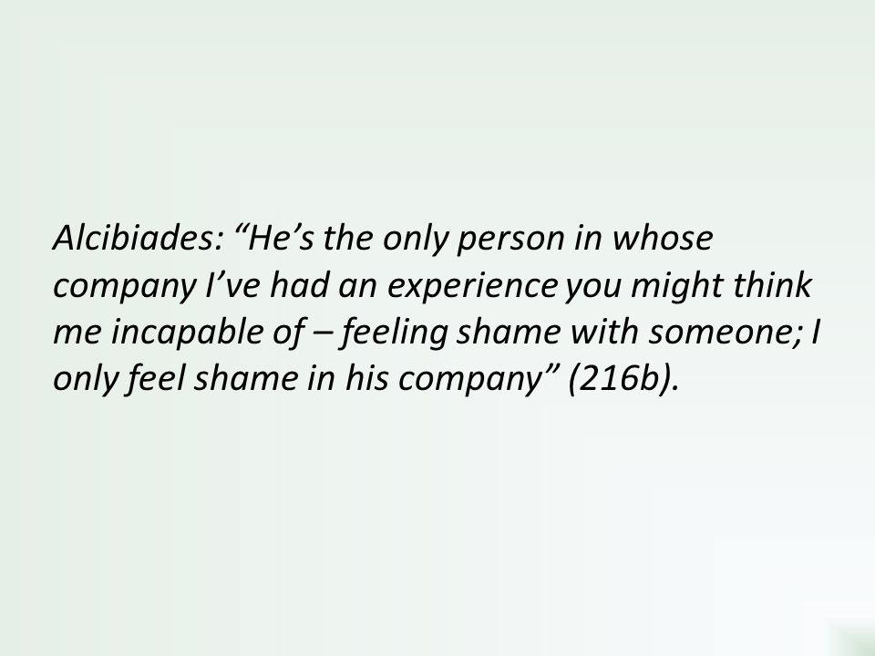 Alcibiades: He's the only person in whose company I've had an experience you might think me incapable of – feeling shame with someone; I only feel shame in his company (216b).