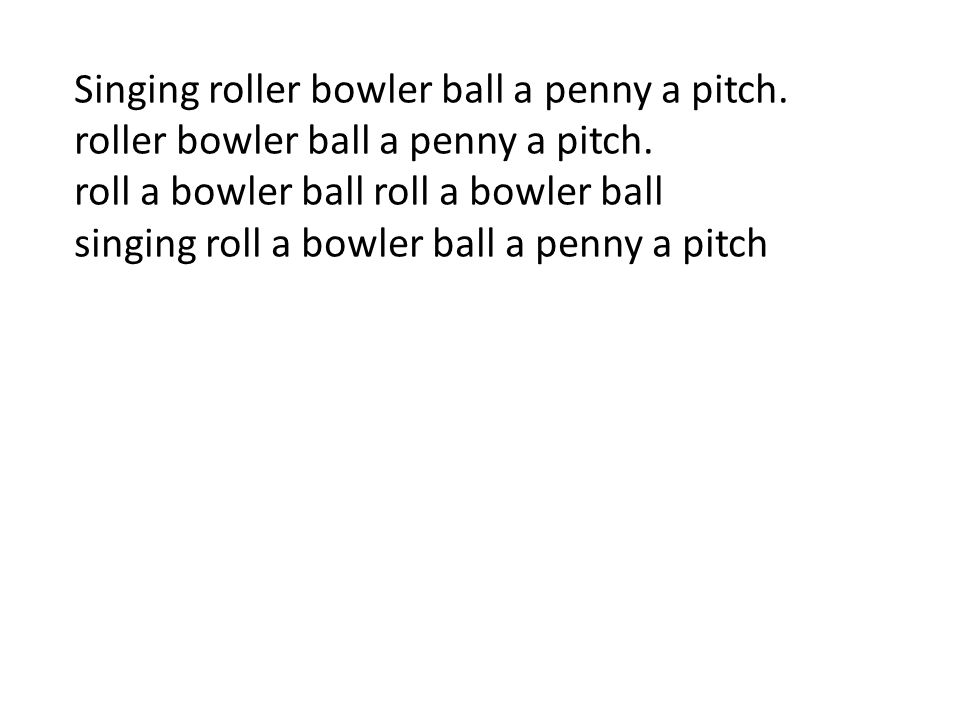 Singing roller bowler ball a penny a pitch.