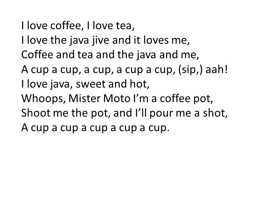 I love coffee, I love tea, I love the java jive and it loves me, Coffee and tea and the java and me,