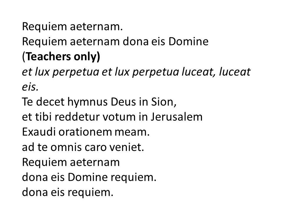 Requiem aeternam. Requiem aeternam dona eis Domine. (Teachers only) et lux perpetua et lux perpetua luceat, luceat eis.