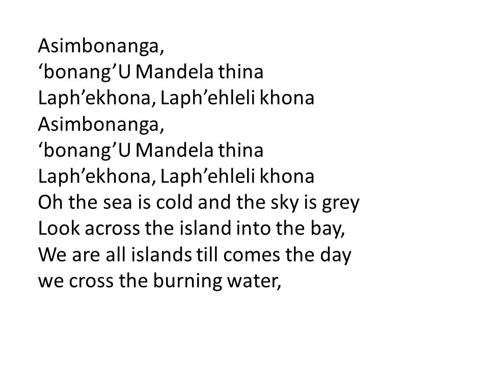 Asimbonanga, 'bonang'U Mandela thina. Laph'ekhona, Laph'ehleli khona. Oh the sea is cold and the sky is grey.