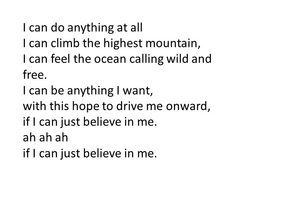 I can do anything at all I can climb the highest mountain, I can feel the ocean calling wild and. free.