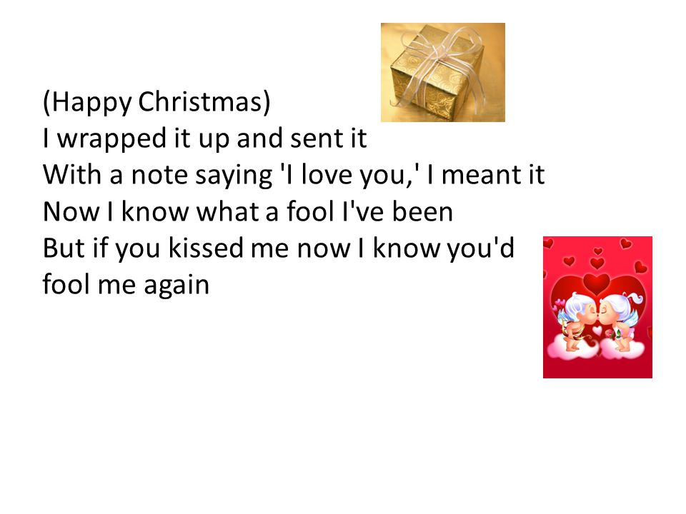 (Happy Christmas) I wrapped it up and sent it With a note saying I love you, I meant it Now I know what a fool I ve been But if you kissed me now I know you d fool me again