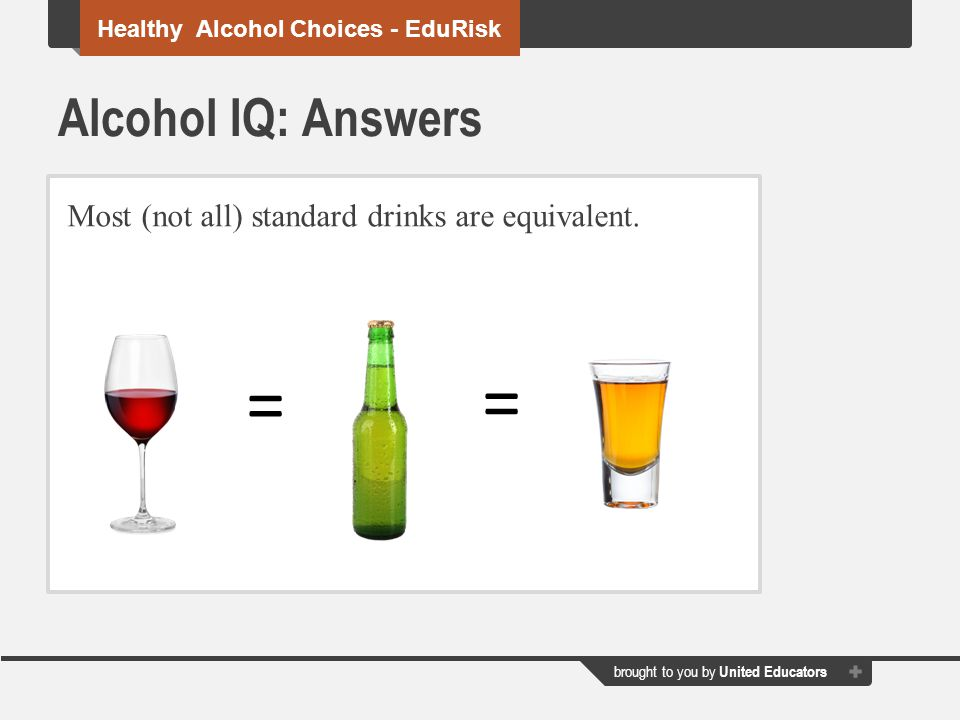 = = Alcohol IQ: Answers Most (not all) standard drinks are equivalent.