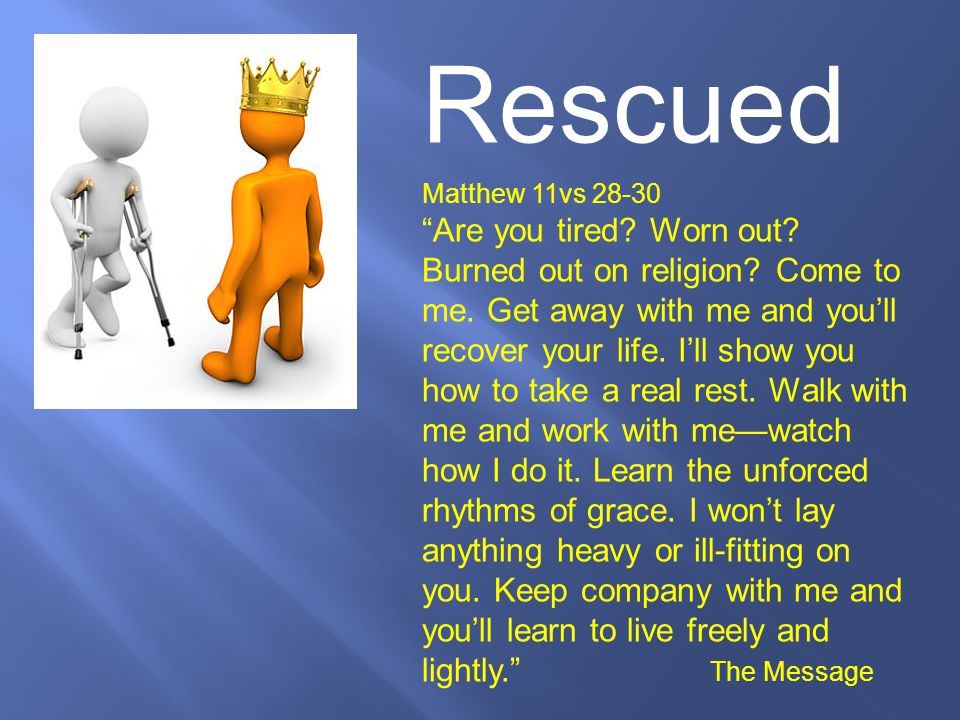 Rescued Matthew 11vs 28-30.