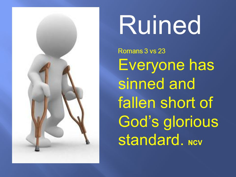 Ruined Romans 3 vs 23 Everyone has sinned and fallen short of God's glorious standard. NCV