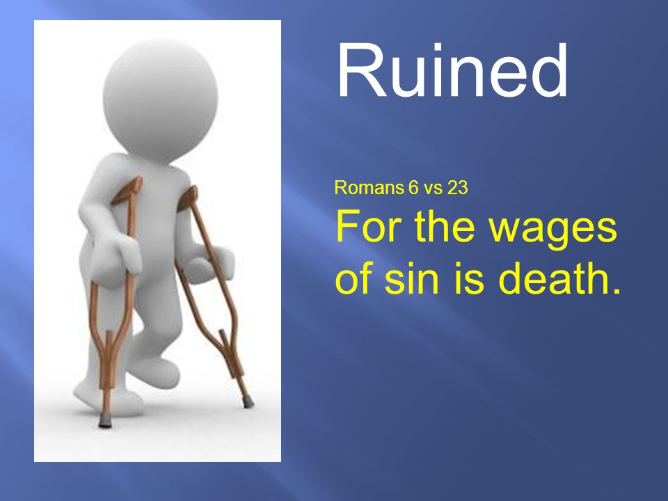 Ruined Romans 6 vs 23 For the wages of sin is death.