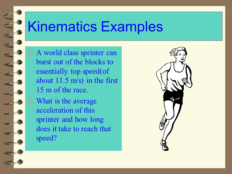 Kinematics Examples A world class sprinter can burst out of the blocks to essentially top speed(of about 11.5 m/s) in the first 15 m of the race.