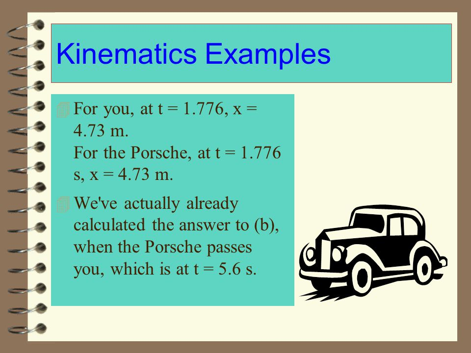 Kinematics Examples For you, at t = 1.776, x = 4.73 m. For the Porsche, at t = 1.776 s, x = 4.73 m.