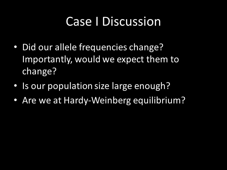 Case I Discussion Did our allele frequencies change Importantly, would we expect them to change Is our population size large enough