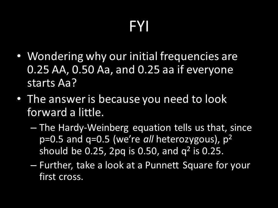 FYI Wondering why our initial frequencies are 0.25 AA, 0.50 Aa, and 0.25 aa if everyone starts Aa