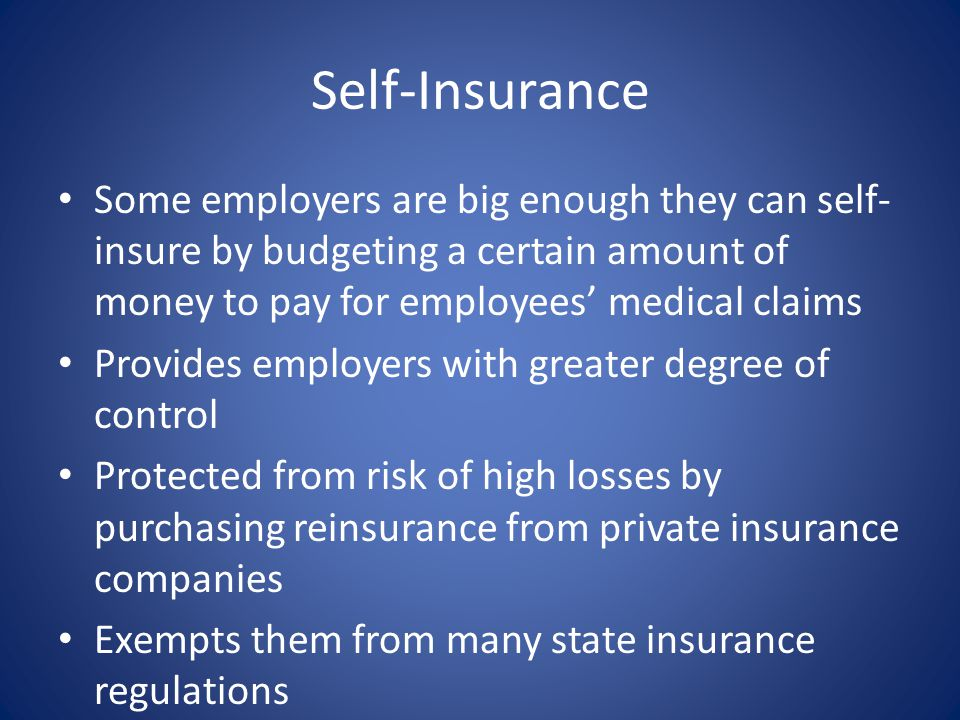 Self-Insurance Some employers are big enough they can self-insure by budgeting a certain amount of money to pay for employees' medical claims.