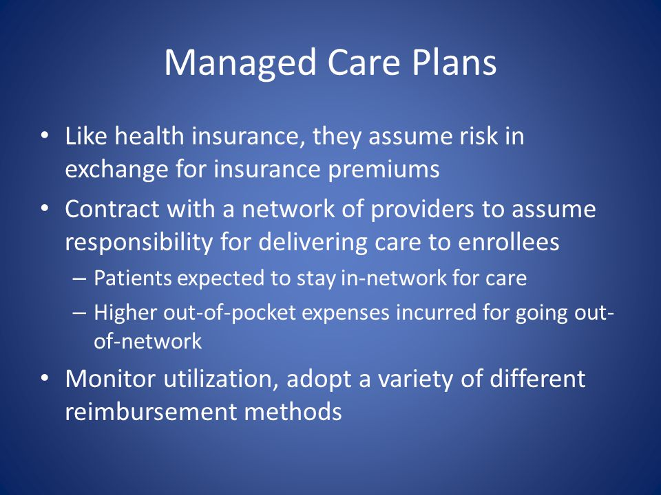 Managed Care Plans Like health insurance, they assume risk in exchange for insurance premiums.
