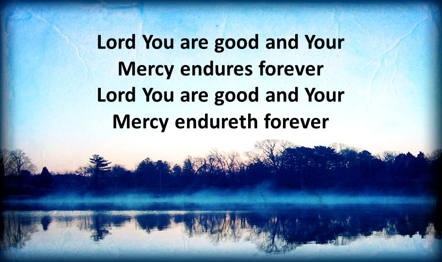 Lord You are good and Your Mercy endures forever Lord You are good and Your Mercy endureth forever