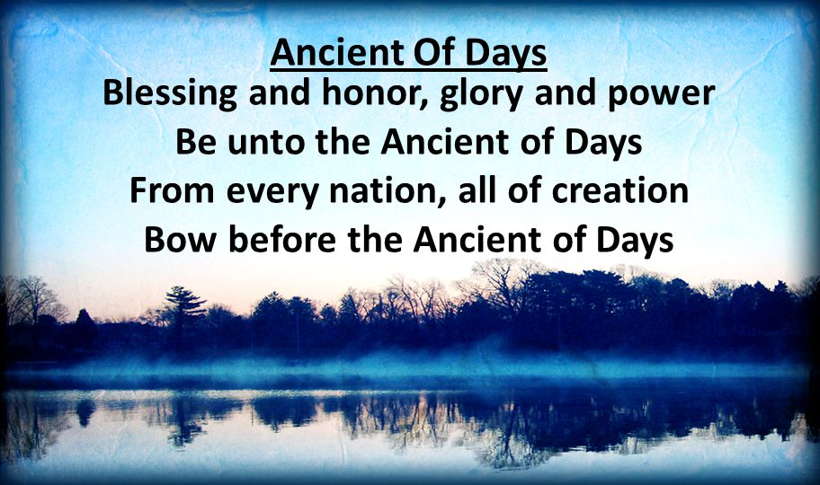 Ancient Of Days Blessing and honor, glory and power Be unto the Ancient of Days From every nation, all of creation Bow before the Ancient of Days.