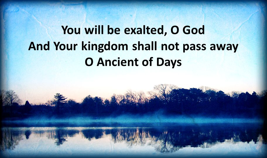 You will be exalted, O God And Your kingdom shall not pass away O Ancient of Days