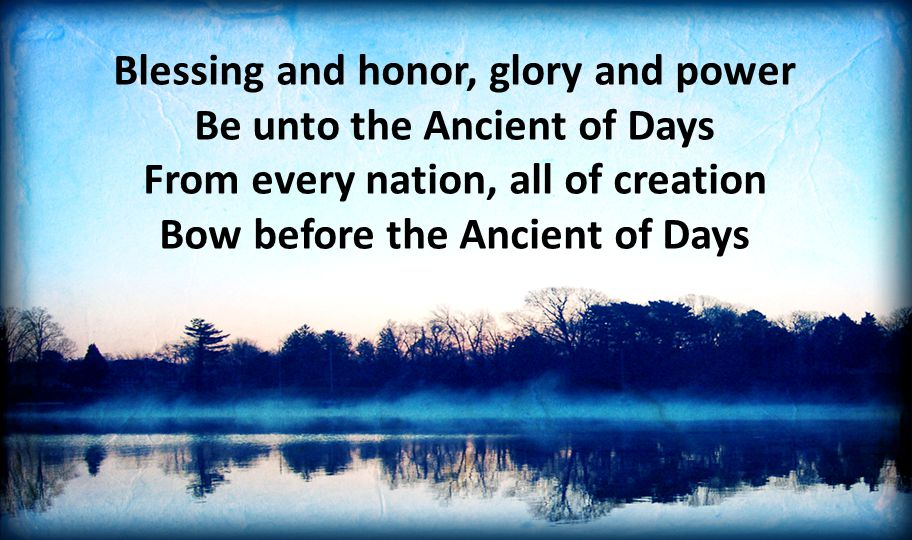 Blessing and honor, glory and power Be unto the Ancient of Days From every nation, all of creation Bow before the Ancient of Days