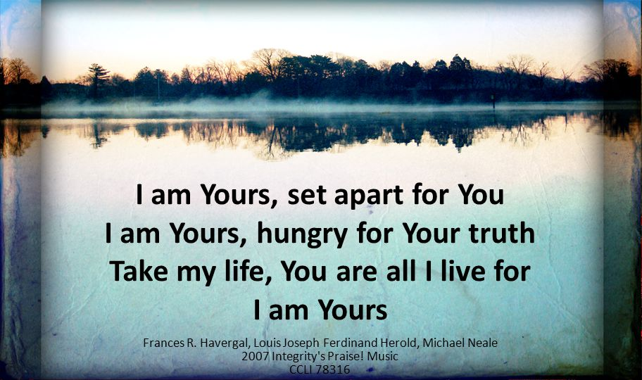 I am Yours, set apart for You I am Yours, hungry for Your truth Take my life, You are all I live for