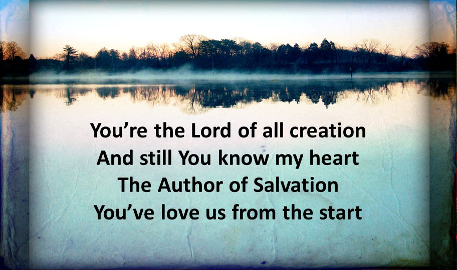 You're the Lord of all creation And still You know my heart