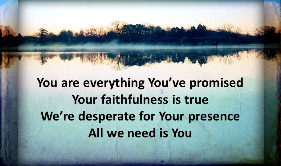 You are everything You've promised Your faithfulness is true