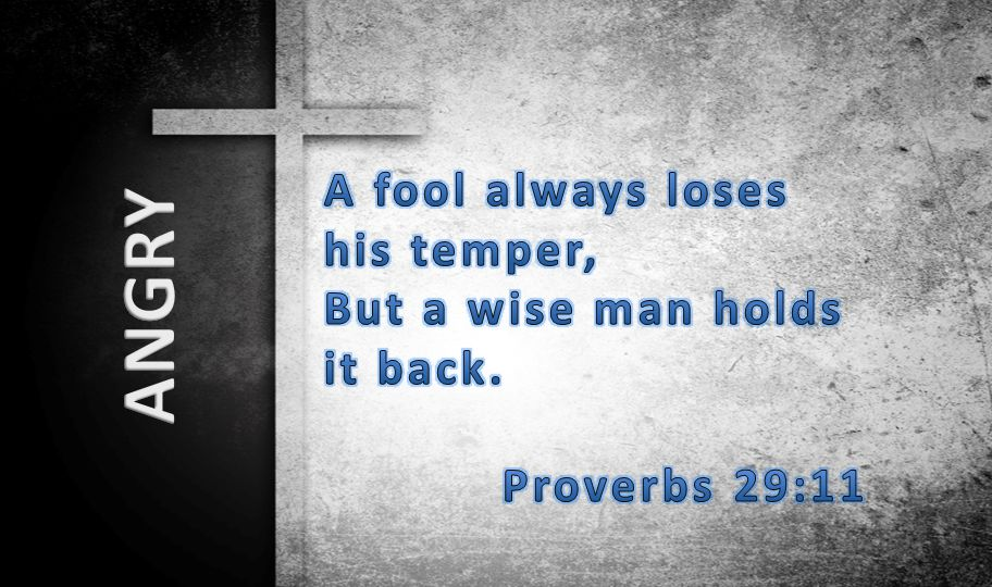 ANGRY A fool always loses his temper, But a wise man holds it back.