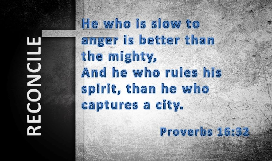 He who is slow to anger is better than the mighty, And he who rules his spirit, than he who captures a city.