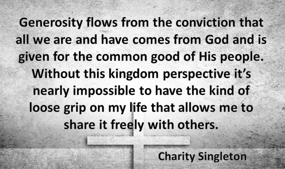 Generosity flows from the conviction that all we are and have comes from God and is given for the common good of His people. Without this kingdom perspective it's nearly impossible to have the kind of loose grip on my life that allows me to share it freely with others.
