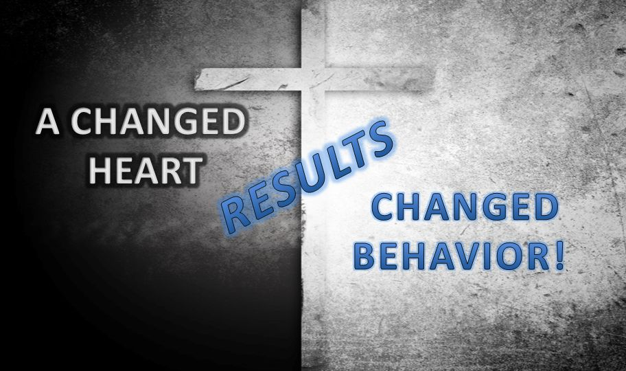 A CHANGED HEART RESULTS CHANGED BEHAVIOR!