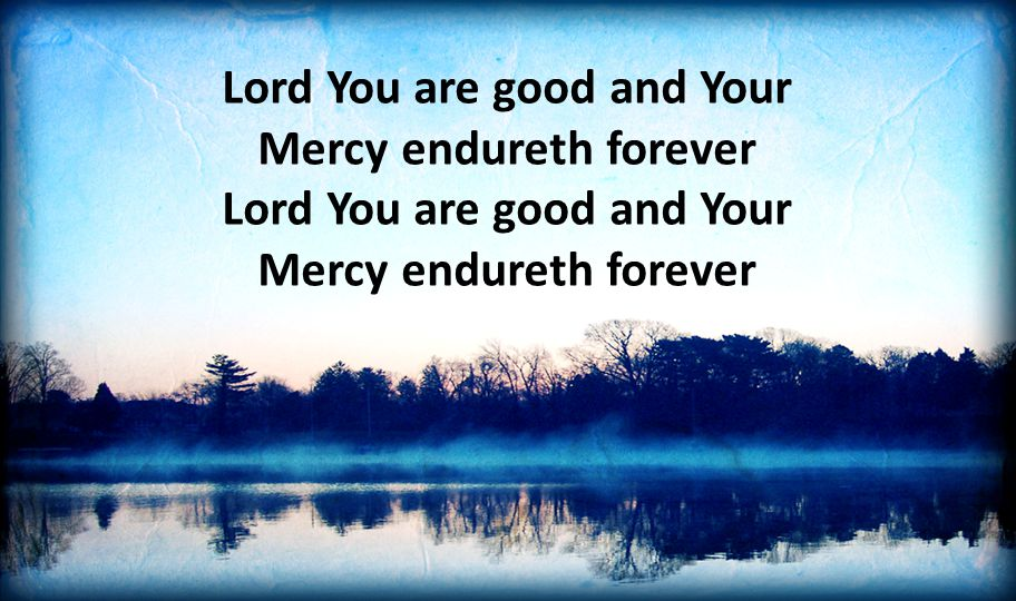 Lord You are good and Your Mercy endureth forever Lord You are good and Your Mercy endureth forever