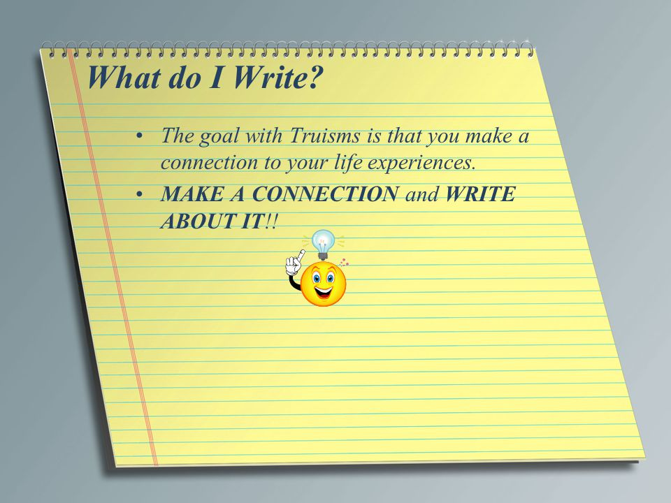 What do I Write. The goal with Truisms is that you make a connection to your life experiences.