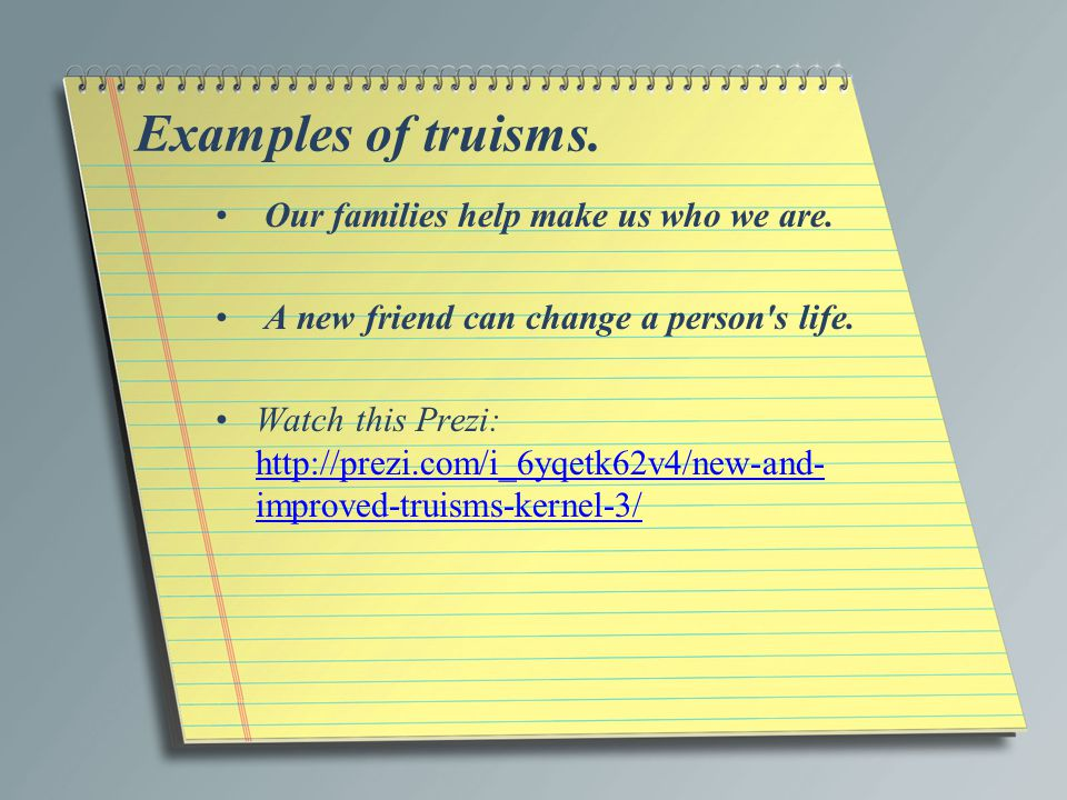 Examples of truisms. Our families help make us who we are.