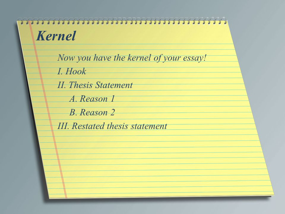 Kernel Now you have the kernel of your essay. I. Hook II.