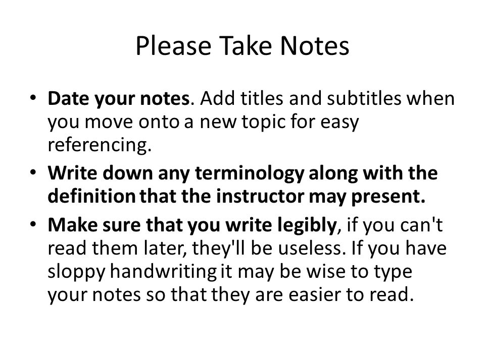 Please Take Notes Date your notes. Add titles and subtitles when you move onto a new topic for easy referencing.
