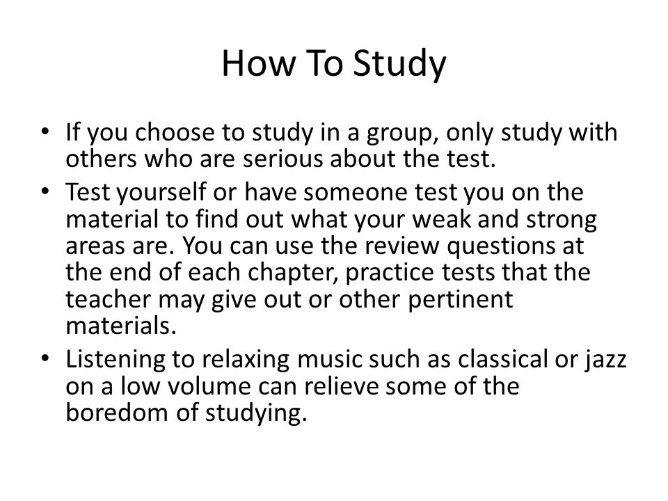 How To Study If you choose to study in a group, only study with others who are serious about the test.