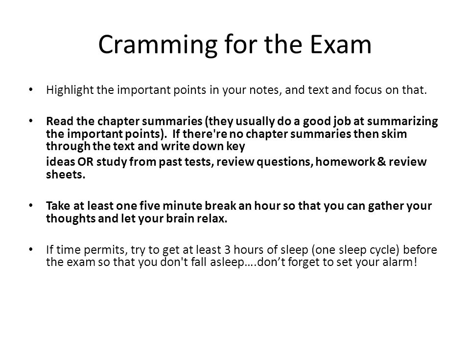 Cramming for the Exam Highlight the important points in your notes, and text and focus on that.
