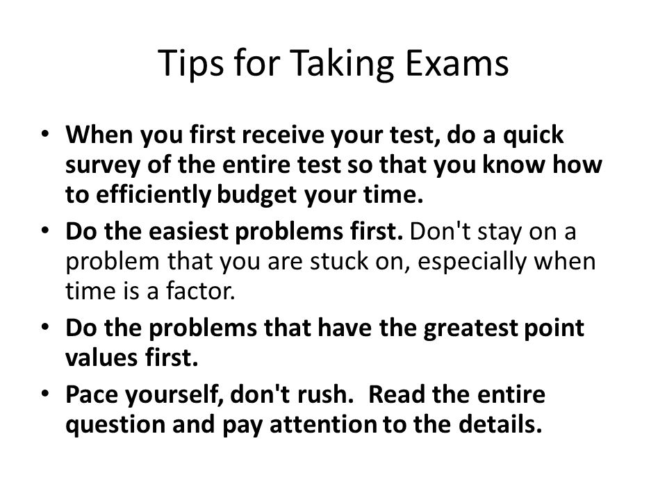 Tips for Taking Exams When you first receive your test, do a quick survey of the entire test so that you know how to efficiently budget your time.