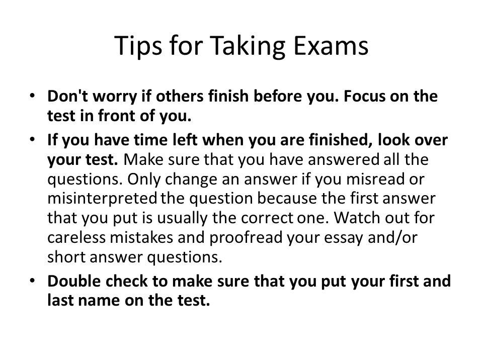 Tips for Taking Exams Don t worry if others finish before you. Focus on the test in front of you.