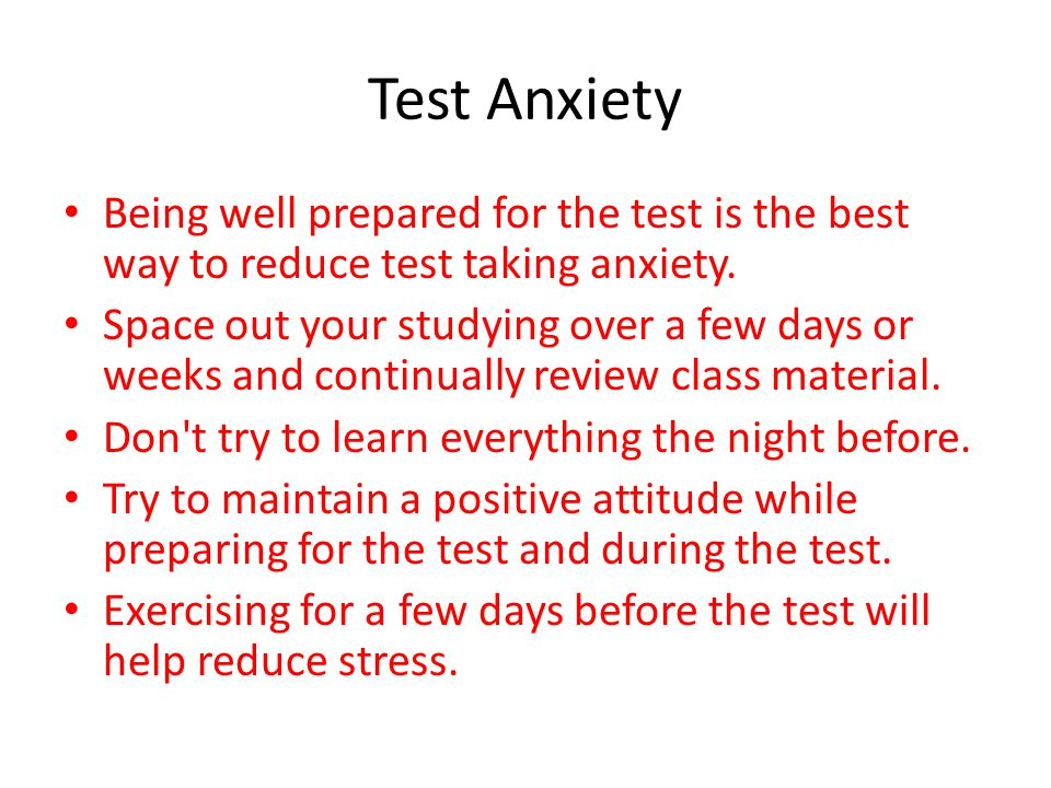 Test Anxiety Being well prepared for the test is the best way to reduce test taking anxiety.