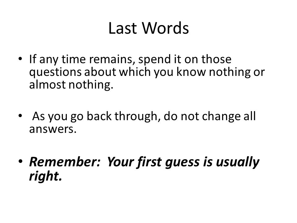 Last Words Remember: Your first guess is usually right.