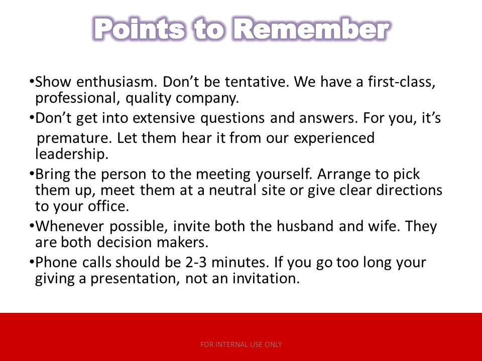 Points to Remember Show enthusiasm. Don't be tentative. We have a first-class, professional, quality company.