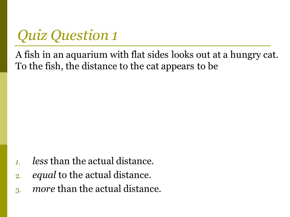 Quiz Question 1 A fish in an aquarium with flat sides looks out at a hungry cat. To the fish, the distance to the cat appears to be.