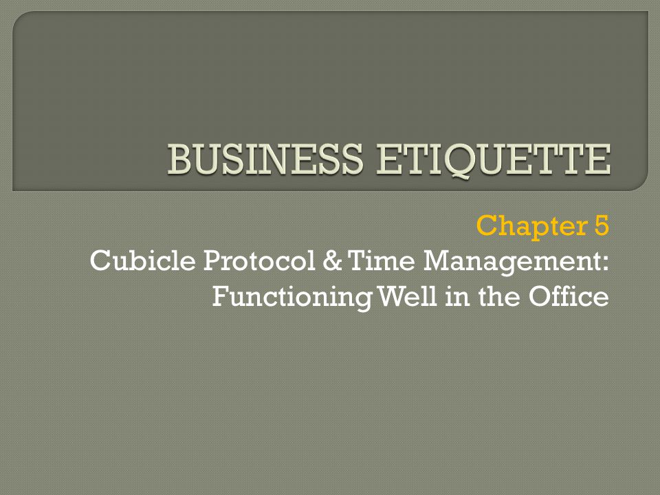 BUSINESS ETIQUETTE Chapter 5 Cubicle Protocol & Time Management: