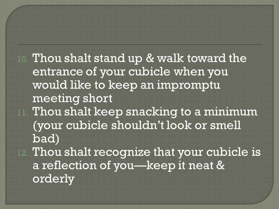Thou shalt stand up & walk toward the entrance of your cubicle when you would like to keep an impromptu meeting short