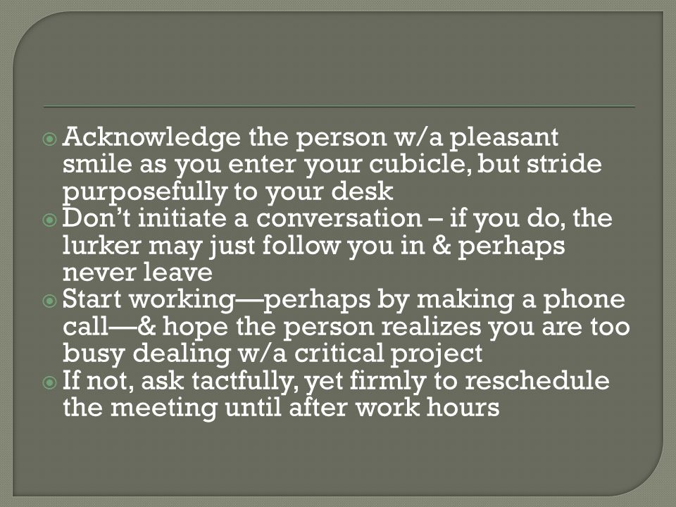 Acknowledge the person w/a pleasant smile as you enter your cubicle, but stride purposefully to your desk