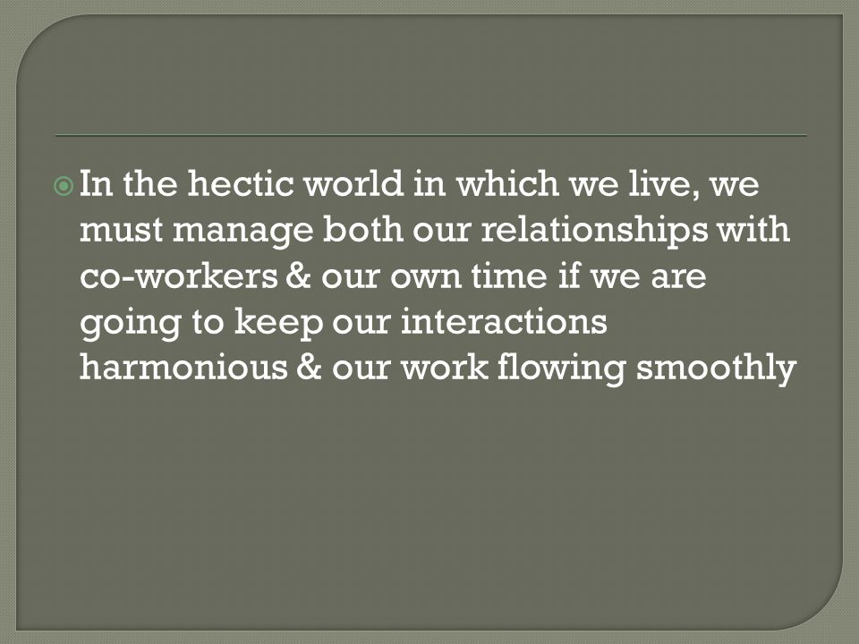 In the hectic world in which we live, we must manage both our relationships with co-workers & our own time if we are going to keep our interactions harmonious & our work flowing smoothly