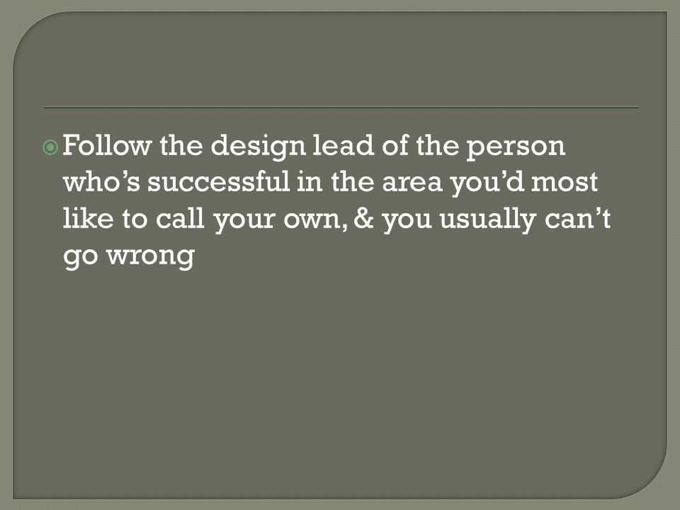 Follow the design lead of the person who's successful in the area you'd most like to call your own, & you usually can't go wrong