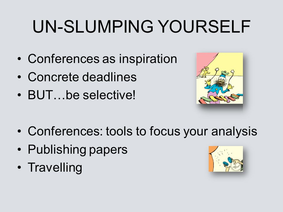 UN-SLUMPING YOURSELF Conferences as inspiration Concrete deadlines
