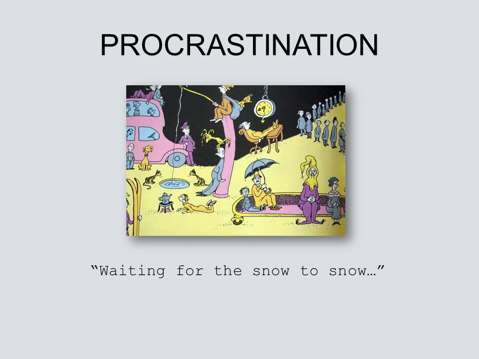 PROCRASTINATION Waiting for the snow to snow…