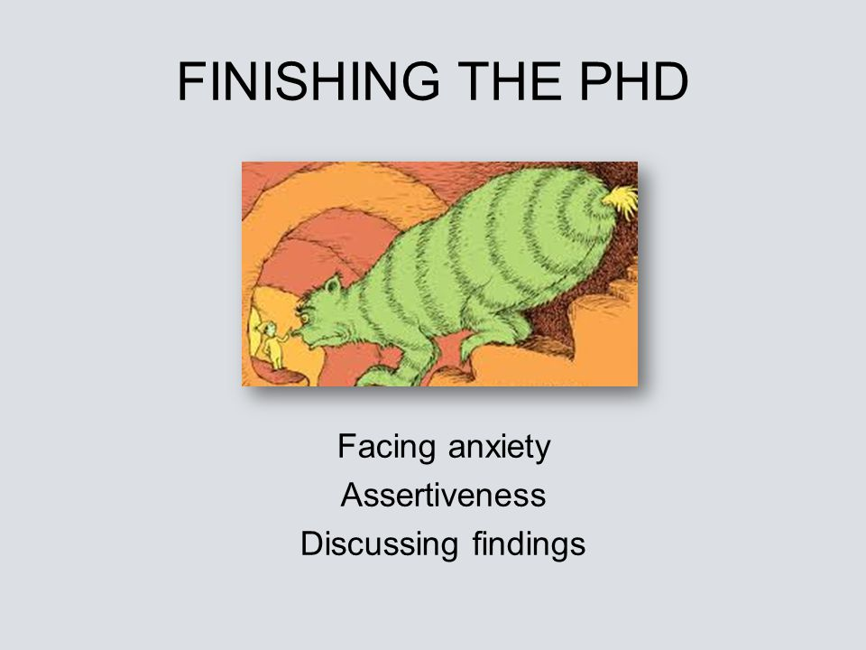 FINISHING THE PHD Facing anxiety Assertiveness Discussing findings